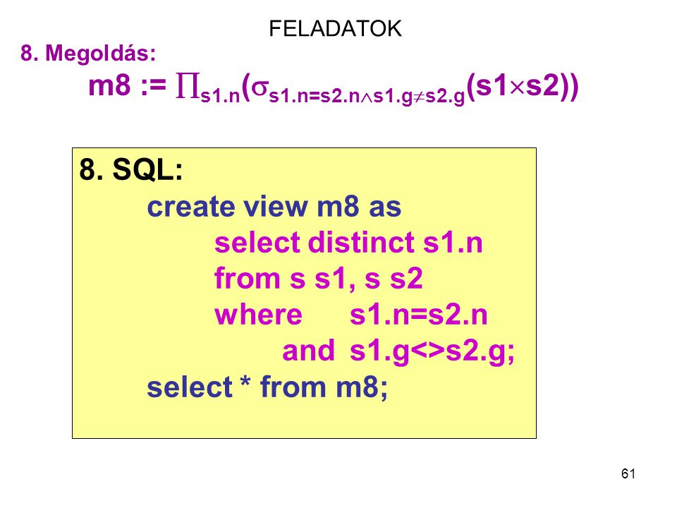 61 FELADATOK 8. Megoldás: m8 :=  s1.n (  s1.n=s2.n  s1.g  s2.g (s1  s2)) 8. SQL: create view m8 as select distinct s1.n from s s1, s s2 where s1.