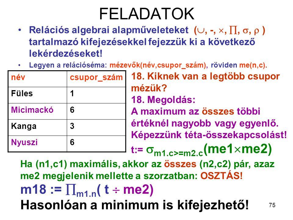 75 FELADATOK Relációs algebrai alapműveleteket( , -, , , ,  ) tartalmazó kifejezésekkel fejezzük ki a következő lekérdezéseket! Legyen a relációs