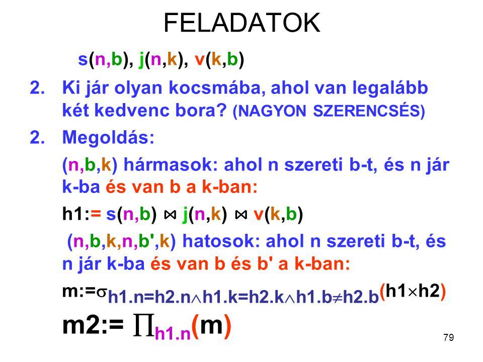 79 FELADATOK s(n,b), j(n,k), v(k,b) 2.Ki jár olyan kocsmába, ahol van legalább két kedvenc bora? (NAGYON SZERENCSÉS) 2.Megoldás: (n,b,k) hármasok: aho
