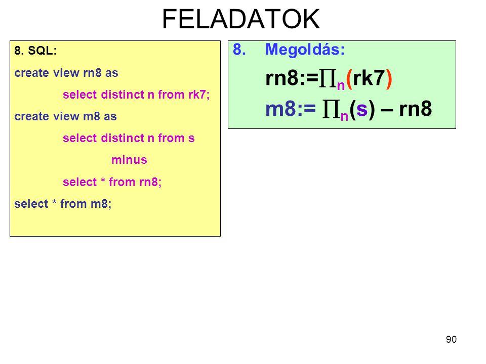 90 FELADATOK 8.Megoldás: rn8:=  n (rk7) m8:=  n (s) – rn8 8. SQL: create view rn8 as select distinct n from rk7; create view m8 as select distinct n
