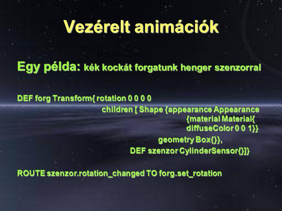 Vezérelt animációk Egy példa: kék kockát forgatunk henger szenzorral DEF forg Transform{ rotation 0 0 0 0 children [ Shape {appearance Appearance {mat