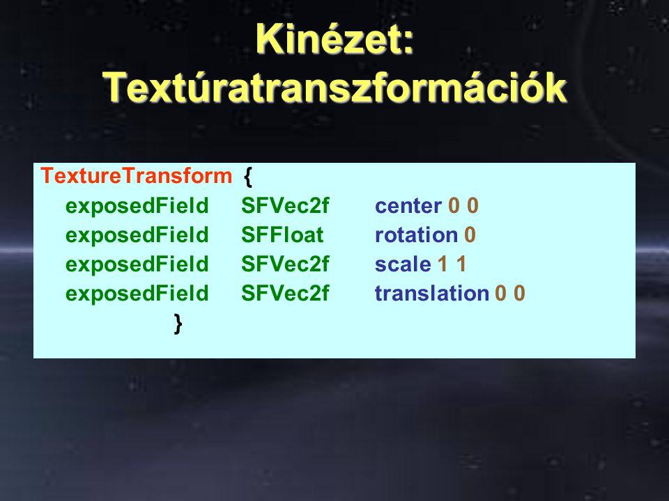Kinézet: Textúratranszformációk TextureTransform { exposedFieldSFVec2fcenter 0 0 exposedFieldSFFloatrotation 0 exposedFieldSFVec2fscale 1 1 exposedFieldSFVec2ftranslation 0 0 }