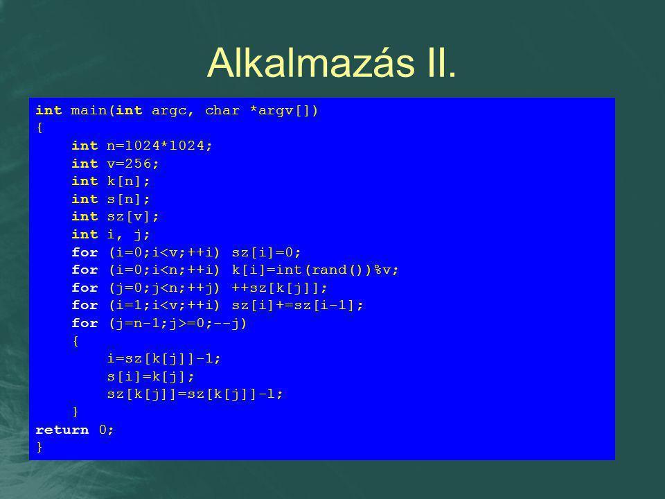 Alkalmazás II. int main(int argc, char *argv[]) { int n=1024*1024; int v=256; int k[n]; int s[n]; int sz[v]; int i, j; for (i=0;i<v;++i) sz[i]=0; for