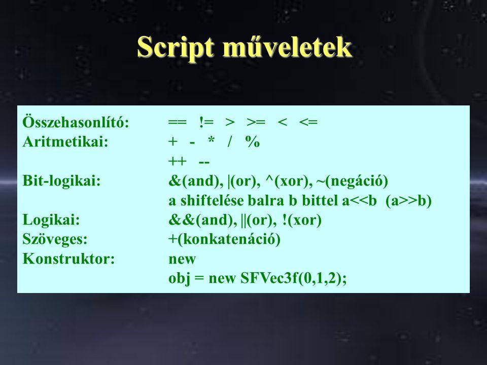 Script műveletek Összehasonlító:== != > >= < <= Aritmetikai:+ - * / % ++ -- Bit-logikai:&(and), |(or), ^(xor), ~(negáció) a shiftelése balra b bittel a >b) Logikai: &&(and), ||(or), !(xor) Szöveges:+(konkatenáció) Konstruktor:new obj = new SFVec3f(0,1,2);