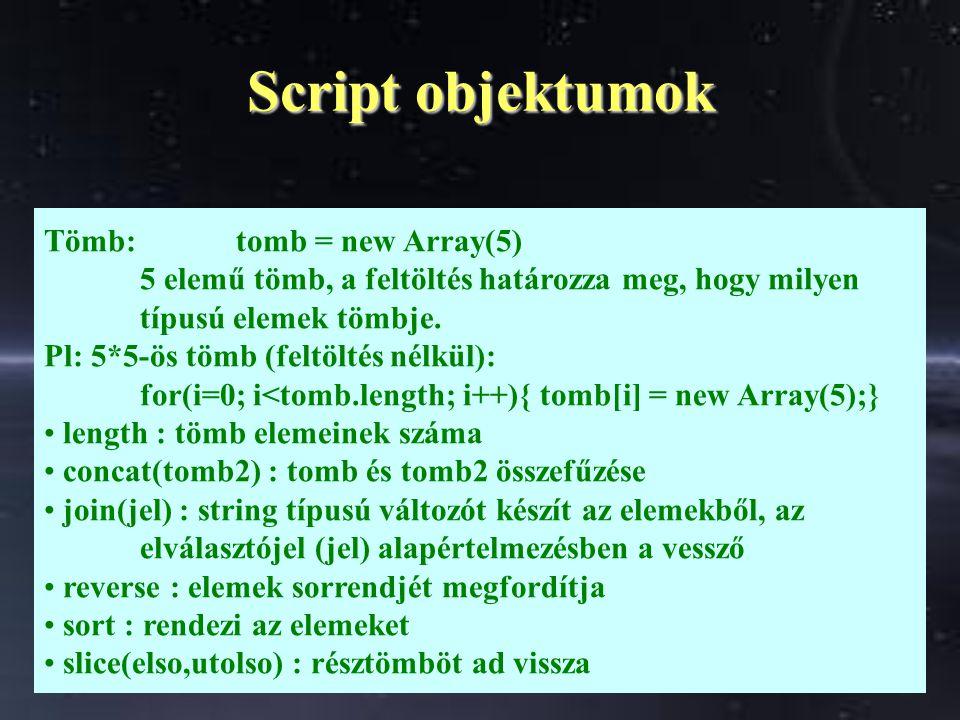 Script objektumok Tömb:tomb = new Array(5) 5 elemű tömb, a feltöltés határozza meg, hogy milyen típusú elemek tömbje.
