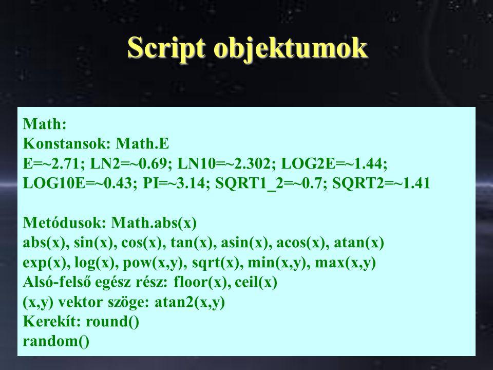 Script objektumok Math: Konstansok: Math.E E=~2.71; LN2=~0.69; LN10=~2.302; LOG2E=~1.44; LOG10E=~0.43; PI=~3.14; SQRT1_2=~0.7; SQRT2=~1.41 Metódusok: Math.abs(x) abs(x), sin(x), cos(x), tan(x), asin(x), acos(x), atan(x) exp(x), log(x), pow(x,y), sqrt(x), min(x,y), max(x,y) Alsó-felső egész rész: floor(x), ceil(x) (x,y) vektor szöge: atan2(x,y) Kerekít: round() random()