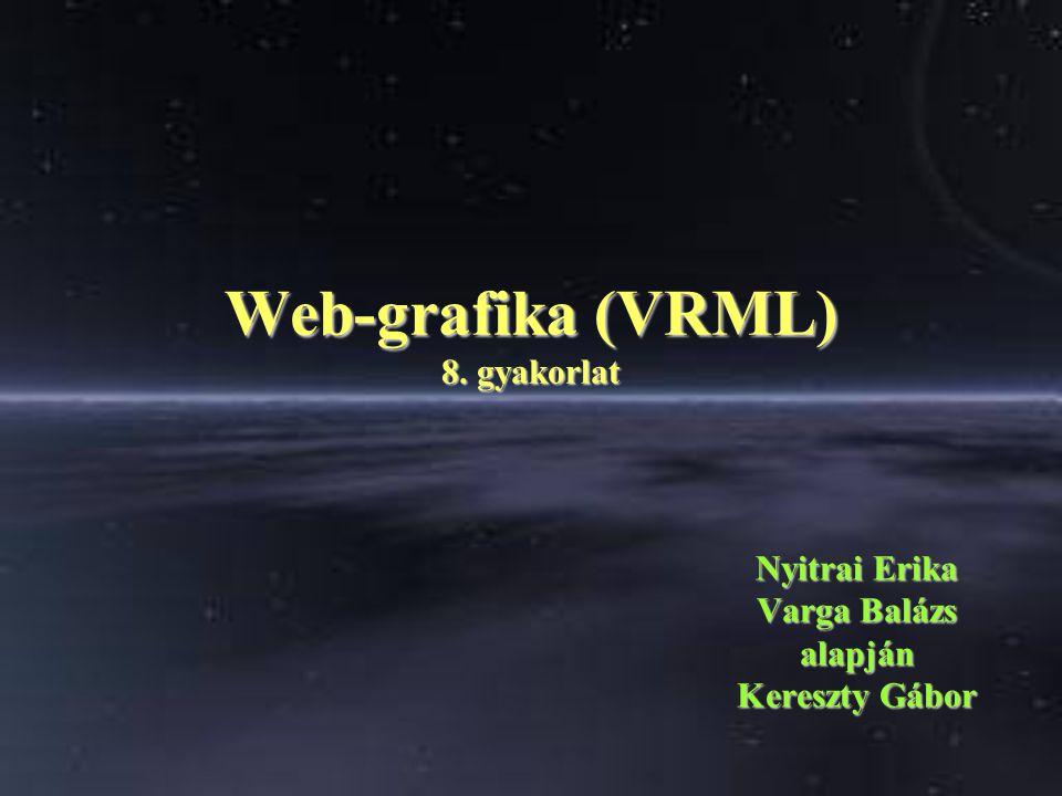 Web-grafika (VRML) 8. gyakorlat Nyitrai Erika Varga Balázs alapján Kereszty Gábor