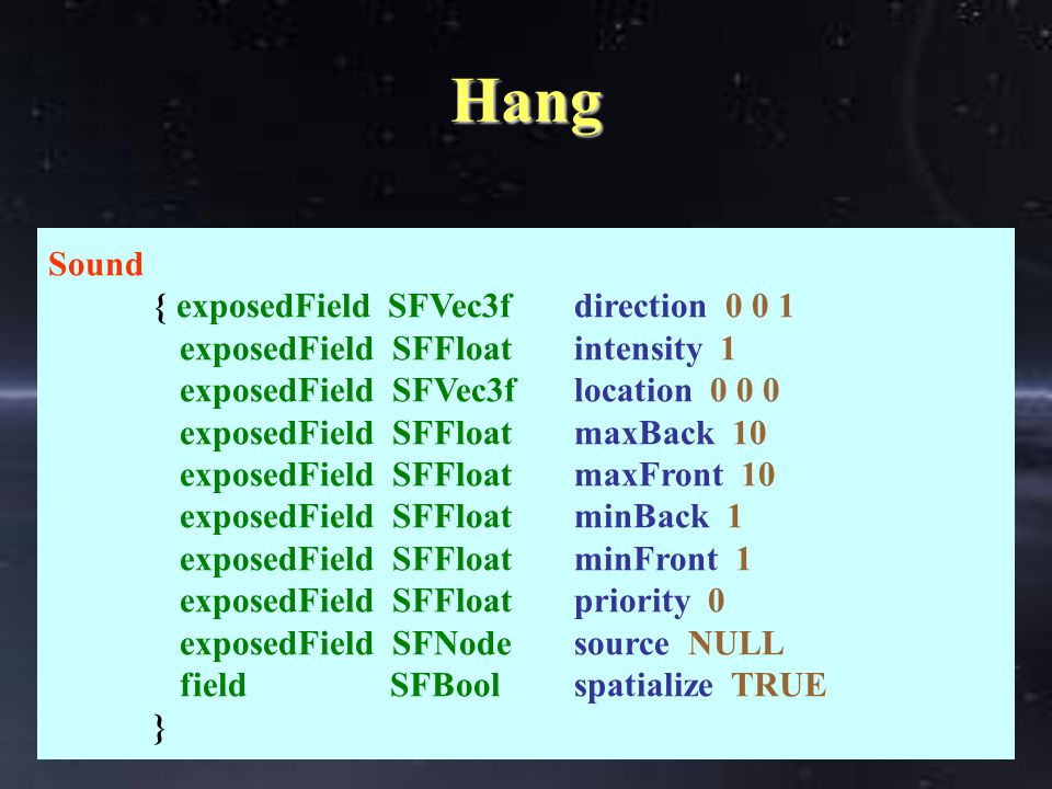 Hang Sound { exposedField SFVec3fdirection 0 0 1 exposedField SFFloatintensity 1 exposedField SFVec3flocation 0 0 0 exposedField SFFloatmaxBack 10 exposedField SFFloatmaxFront 10 exposedField SFFloatminBack 1 exposedField SFFloatminFront 1 exposedField SFFloatpriority 0 exposedField SFNodesource NULL field SFBoolspatialize TRUE }