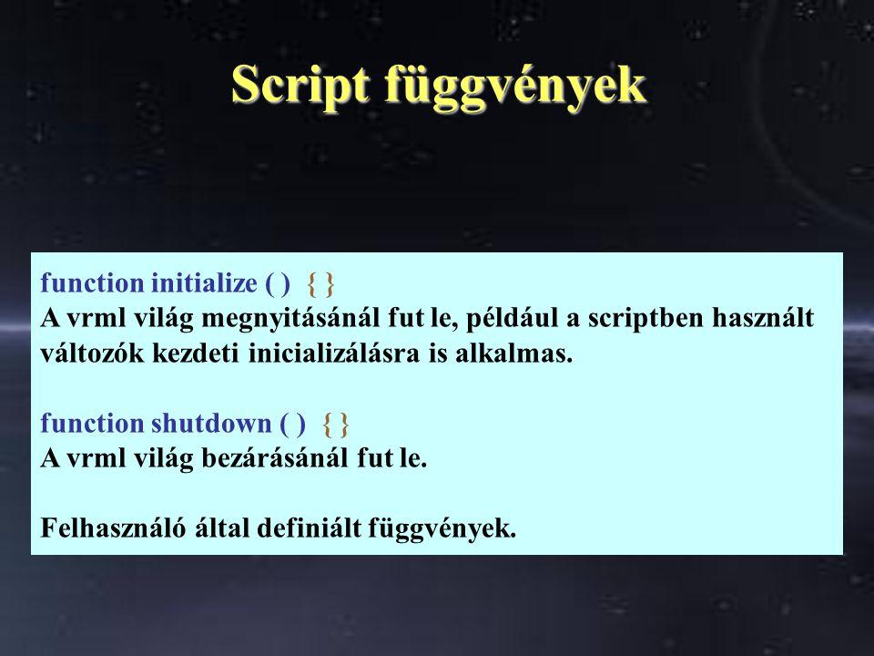 Script függvények function initialize ( ) { } A vrml világ megnyitásánál fut le, például a scriptben használt változók kezdeti inicializálásra is alkalmas.