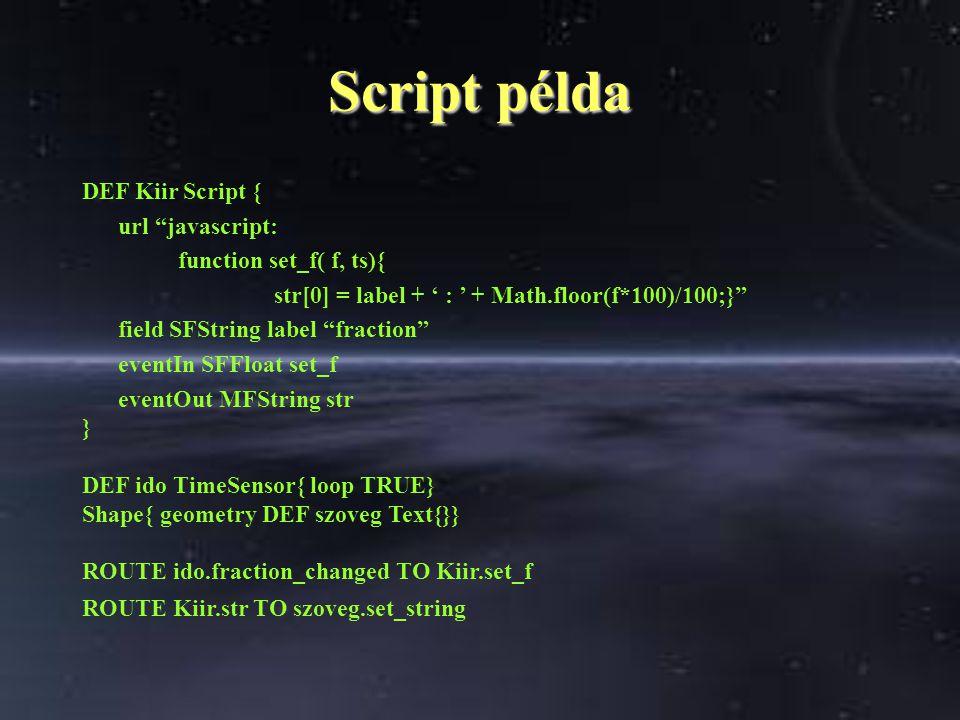Script példa DEF Kiir Script { url javascript: function set_f( f, ts){ str[0] = label + ' : ' + Math.floor(f*100)/100;} field SFString label fraction eventIn SFFloat set_f eventOut MFString str } DEF ido TimeSensor{ loop TRUE} Shape{ geometry DEF szoveg Text{}} ROUTE ido.fraction_changed TO Kiir.set_f ROUTE Kiir.str TO szoveg.set_string