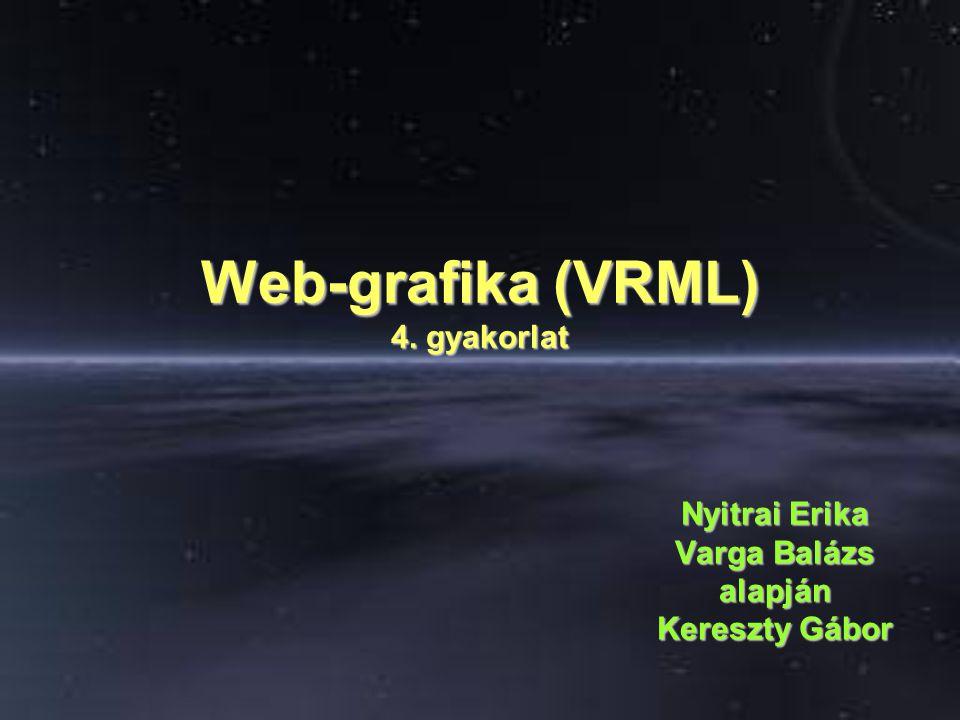 Web-grafika (VRML) 4. gyakorlat Nyitrai Erika Varga Balázs alapján Kereszty Gábor