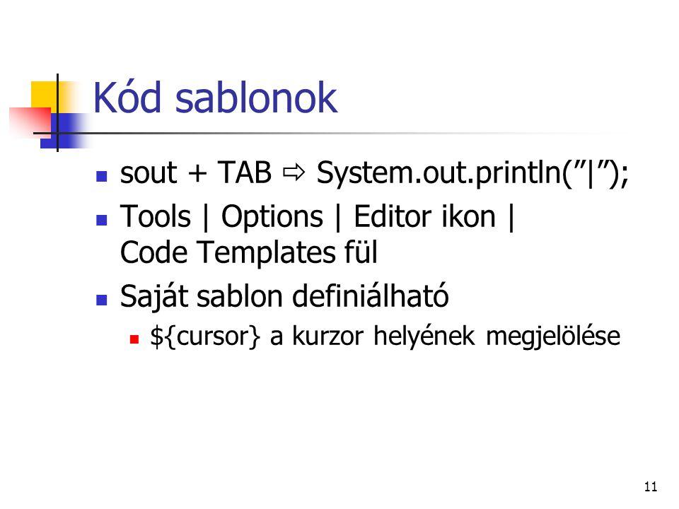 Kód sablonok sout + TAB  System.out.println( | ); Tools | Options | Editor ikon | Code Templates fül Saját sablon definiálható ${cursor} a kurzor helyének megjelölése 11