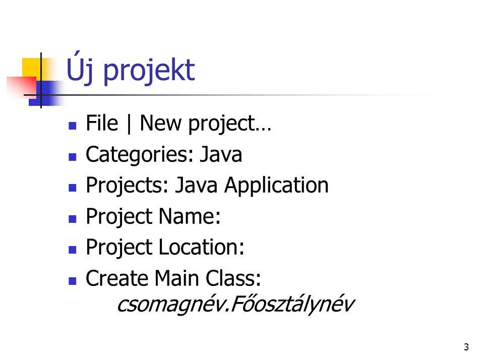 Új projekt File | New project… Categories: Java Projects: Java Application Project Name: Project Location: Create Main Class: csomagnév.Főosztálynév 3