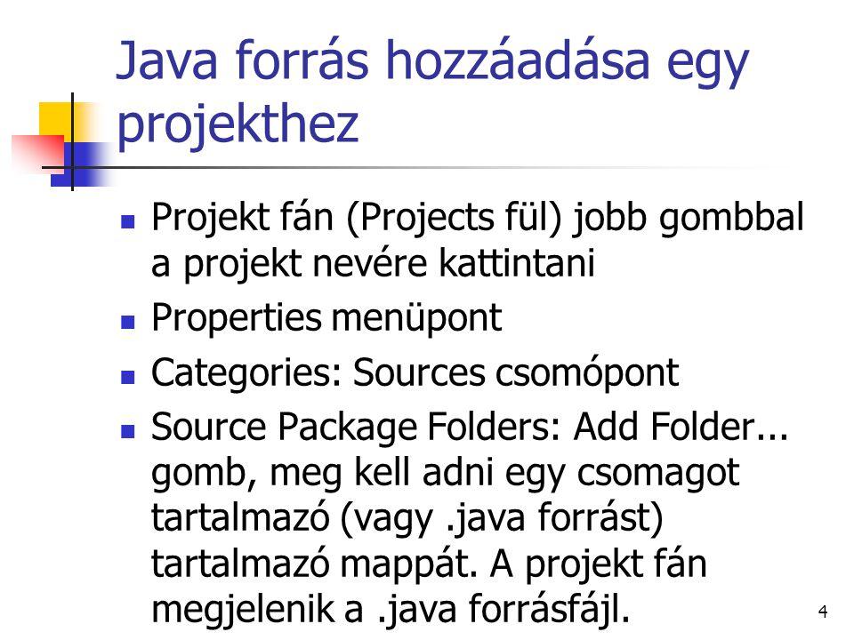Java forrás hozzáadása egy projekthez Projekt fán (Projects fül) jobb gombbal a projekt nevére kattintani Properties menüpont Categories: Sources csomópont Source Package Folders: Add Folder...
