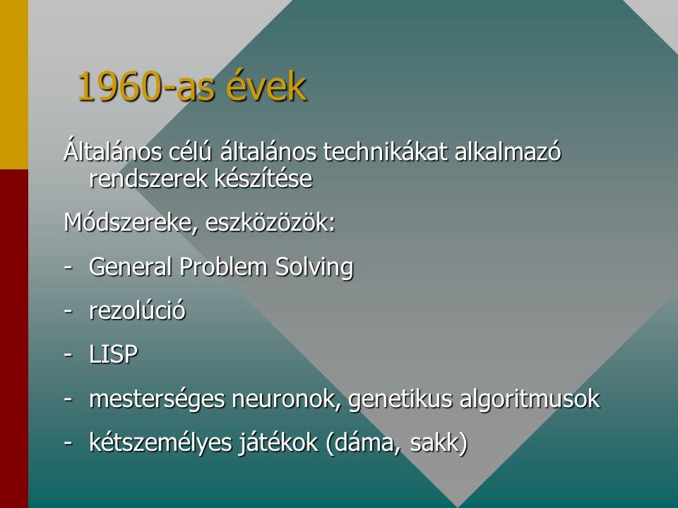 1960-as évek Általános célú általános technikákat alkalmazó rendszerek készítése Módszereke, eszközözök: -General Problem Solving -rezolúció -LISP -mesterséges neuronok, genetikus algoritmusok -kétszemélyes játékok (dáma, sakk)