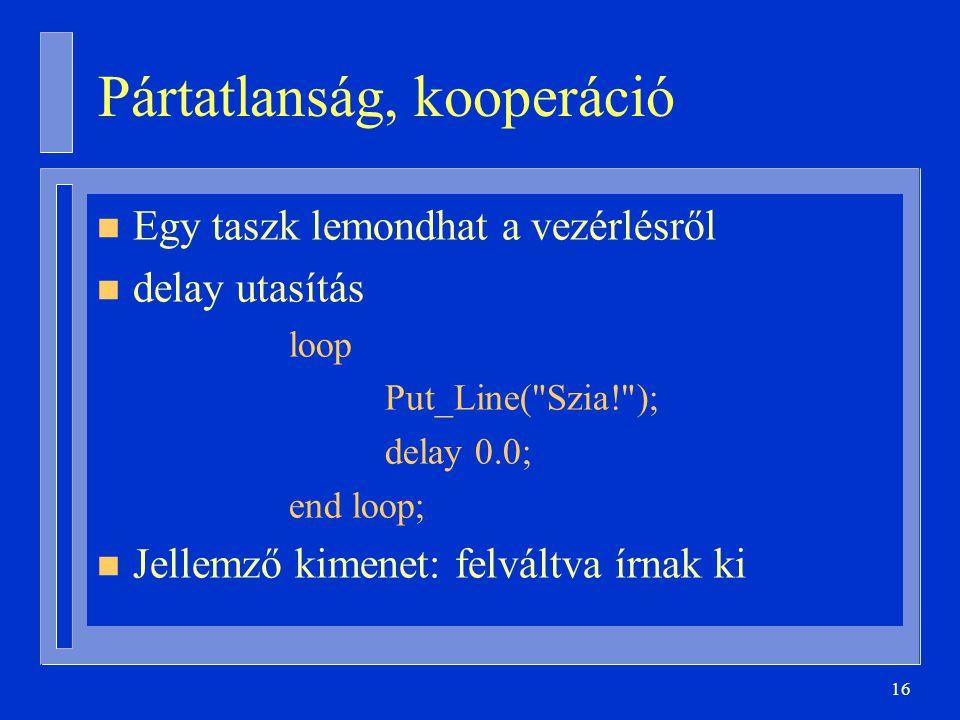 16 Pártatlanság, kooperáció n Egy taszk lemondhat a vezérlésről n delay utasítás loop Put_Line( Szia! ); delay 0.0; end loop; n Jellemző kimenet: felváltva írnak ki