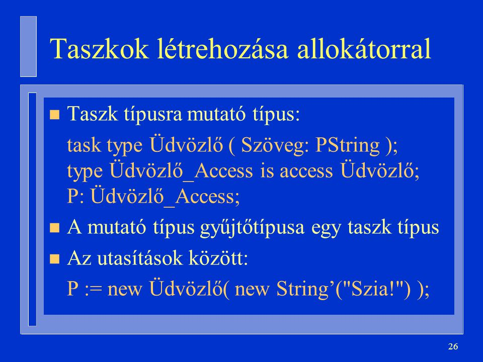 26 Taszkok létrehozása allokátorral n Taszk típusra mutató típus: task type Üdvözlő ( Szöveg: PString ); type Üdvözlő_Access is access Üdvözlő; P: Üdvözlő_Access; n A mutató típus gyűjtőtípusa egy taszk típus n Az utasítások között: P := new Üdvözlő( new String'( Szia! ) );