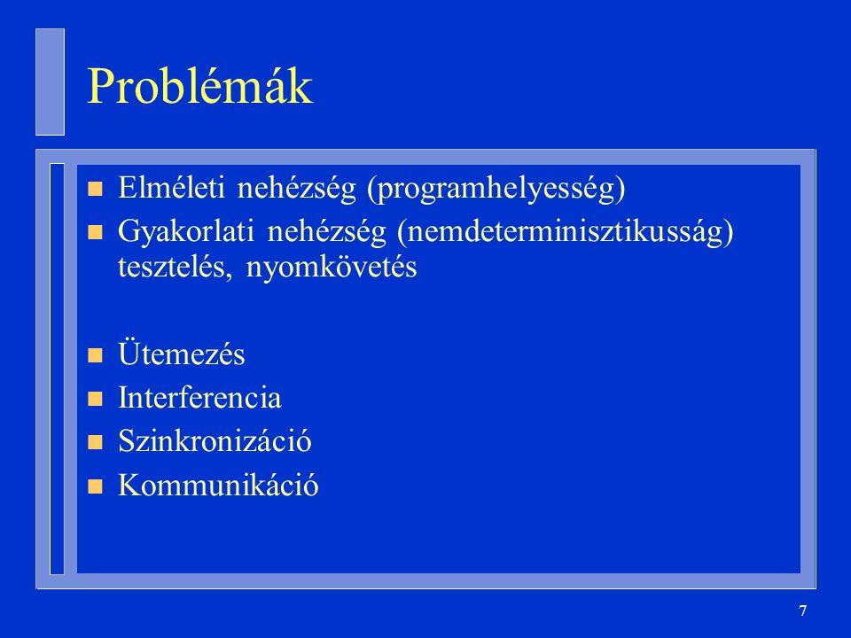 7 Problémák n Elméleti nehézség (programhelyesség) n Gyakorlati nehézség (nemdeterminisztikusság) tesztelés, nyomkövetés n Ütemezés n Interferencia n Szinkronizáció n Kommunikáció