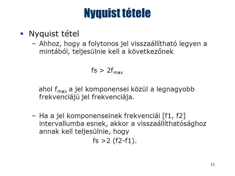 11 Nyquist tétele  Nyquist tétel –Ahhoz, hogy a folytonos jel visszaállítható legyen a mintából, teljesülnie kell a következőnek fs > 2f max ahol f max a jel komponensei közül a legnagyobb frekvenciájú jel frekvenciája.