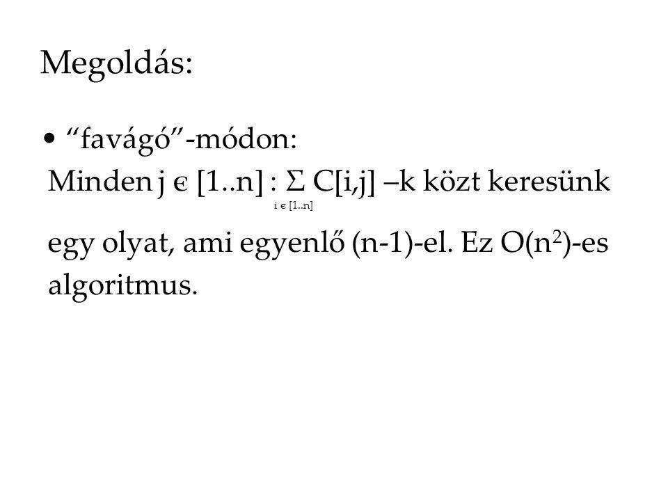 """Megoldás: """"favágó""""-módon: Minden j є [1..n] : Σ C[i,j] –k közt keresünk i є [1..n] egy olyat, ami egyenlő (n-1)-el. Ez O(n 2 )-es algoritmus."""