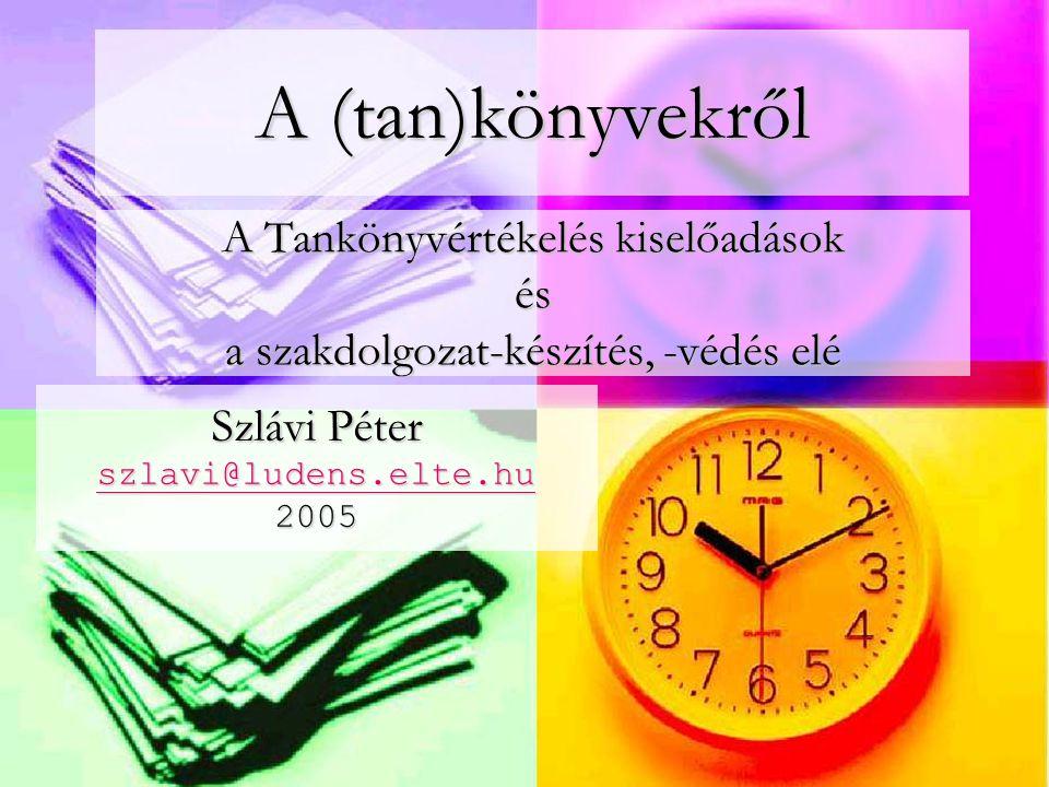 A Tankönyvértékelés kiselőadások és a szakdolgozat-készítés, -védés elé Szlávi Péter szlavi@ludens.elte.hu 2005 szlavi@ludens.elte.hu A (tan)könyvekről