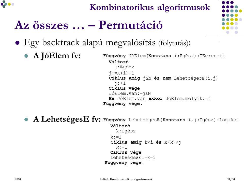 Kombinatorikus algoritmusok 2010Szlávi: Kombinatorikus algoritmusok11/50 Az összes … – Permutáció Egy backtrack alapú megvalósítás (folytatás) : A JóElem fv: A LehetségesE fv: Függvény JóElem(Konstans i:Egész):TKeresett Változó j:Egész j:=X(i)+1 Ciklus amíg j  N és nem LehetségesE(i,j) j:+1 Ciklus vége JóElem.van:=j  N Ha JóElem.van akkor JóElem.melyik:=j Függvény vége.