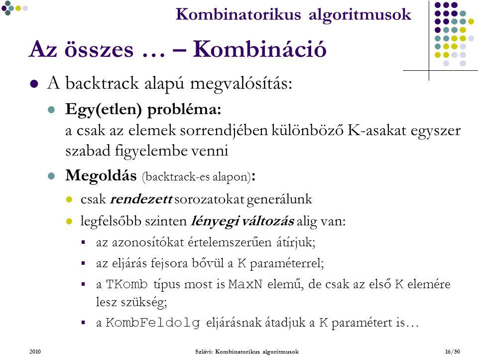 Kombinatorikus algoritmusok 2010Szlávi: Kombinatorikus algoritmusok16/50 Az összes … – Kombináció A backtrack alapú megvalósítás: Egy(etlen) probléma: a csak az elemek sorrendjében különböző K-asakat egyszer szabad figyelembe venni Megoldás (backtrack-es alapon) : csak rendezett sorozatokat generálunk legfelsőbb szinten lényegi változás alig van:  az azonosítókat értelemszerűen átírjuk;  az eljárás fejsora bővül a K paraméterrel;  a TKomb típus most is MaxN elemű, de csak az első K elemére lesz szükség;  a KombFeldolg eljárásnak átadjuk a K paramétert is…