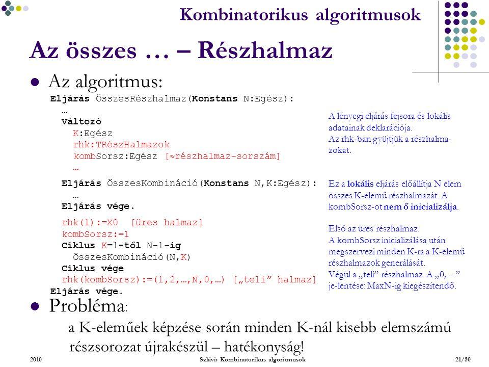 Kombinatorikus algoritmusok 2010Szlávi: Kombinatorikus algoritmusok21/50 Az összes … – Részhalmaz Az algoritmus: Eljárás ÖsszesRészhalmaz(Konstans N:Egész): … Változó K:Egész rhk:TRészHalmazok kombSorsz:Egész [  részhalmaz-sorszám] … A lényegi eljárás fejsora és lokális adatainak deklarációja.