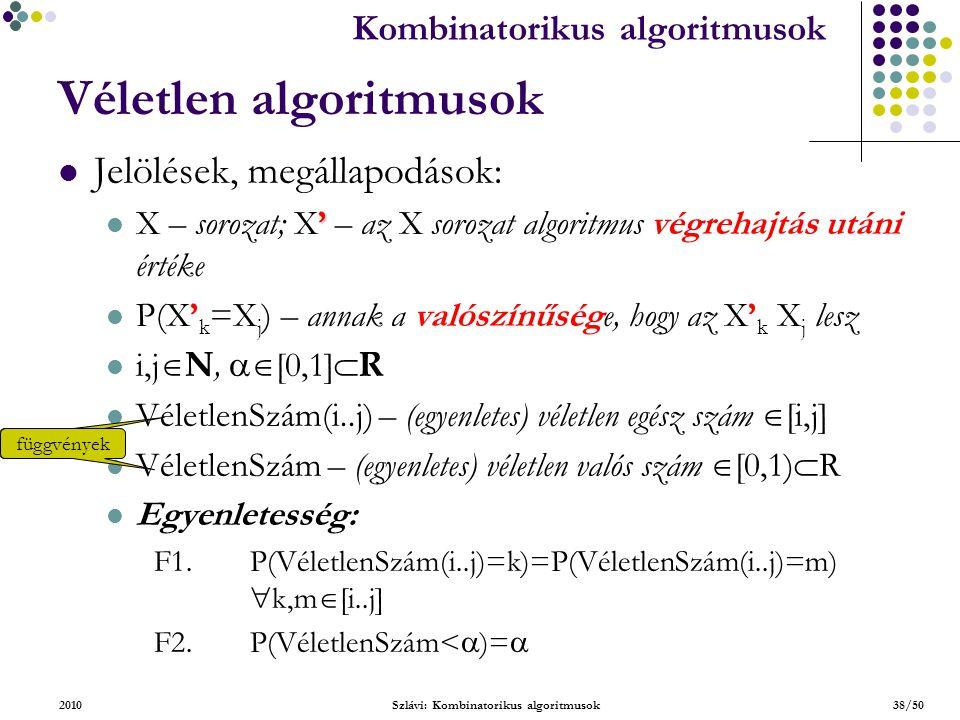 Kombinatorikus algoritmusok 2010Szlávi: Kombinatorikus algoritmusok38/50 Véletlen algoritmusok Jelölések, megállapodások: ' X – sorozat; X' – az X sorozat algoritmus végrehajtás utáni értéke P(X' k =X j ) – annak a valószínűsége, hogy az X' k X j lesz i,j  N,  [0,1]  R VéletlenSzám(i..j) – (egyenletes) véletlen egész szám  [i,j] VéletlenSzám – (egyenletes) véletlen valós szám  [0,1)  R Egyenletesség: F1.P(VéletlenSzám(i..j)=k)=P(VéletlenSzám(i..j)=m)  k,m  [i..j] F2.P(VéletlenSzám<  )=  függvények