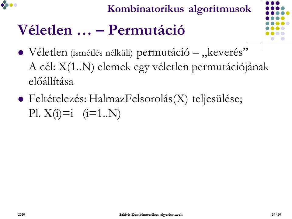 """Kombinatorikus algoritmusok 2010Szlávi: Kombinatorikus algoritmusok39/50 Véletlen … – Permutáció Véletlen (ismétlés nélküli) permutáció – """"keverés A cél: X(1..N) elemek egy véletlen permutációjának előállítása Feltételezés: HalmazFelsorolás(X) teljesülése; Pl."""