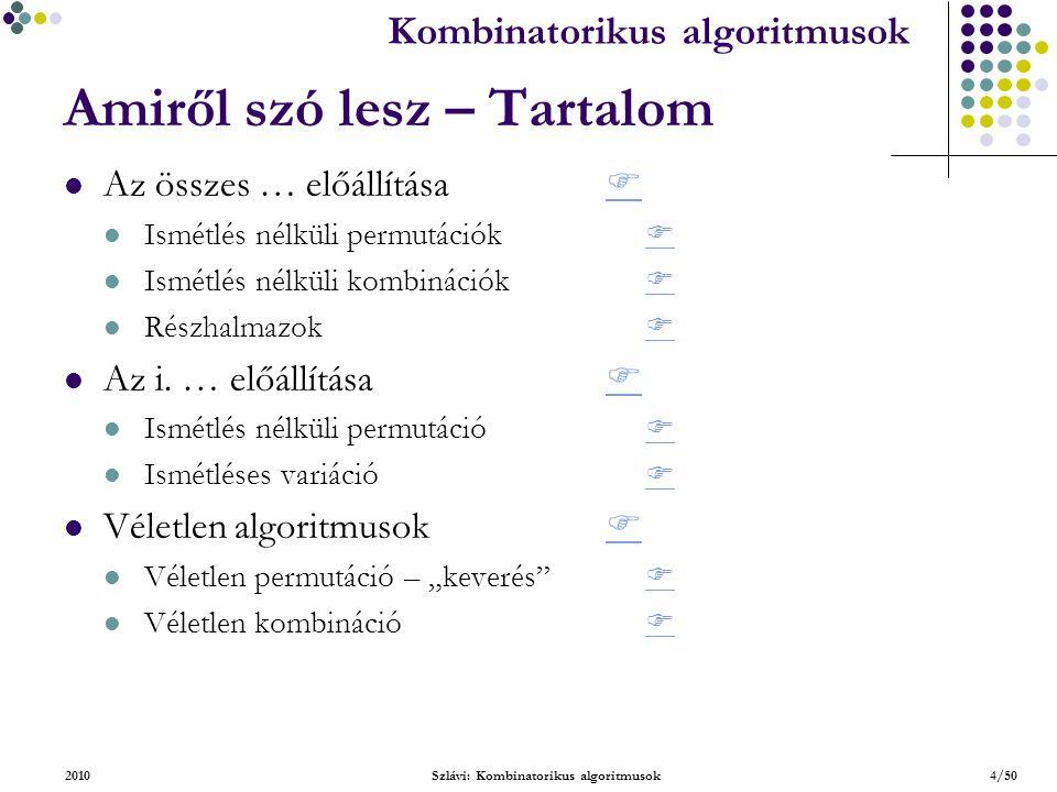 Kombinatorikus algoritmusok 2010Szlávi: Kombinatorikus algoritmusok4/50 Amiről szó lesz – Tartalom Az összes … előállítása Ismétlés nélküli permutációk Ismétlés nélküli kombinációk Részhalmazok Az i.