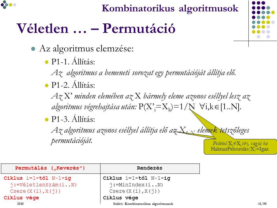 Kombinatorikus algoritmusok 2010Szlávi: Kombinatorikus algoritmusok41/50 Véletlen … – Permutáció Feltétel: X i ≠X j i≠j, vagyis ha HalmazFelsorolás(X)=Igaz.