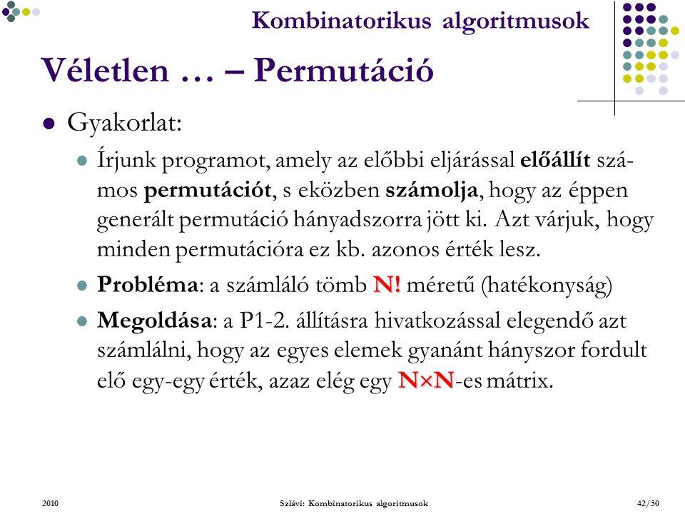 Kombinatorikus algoritmusok 2010Szlávi: Kombinatorikus algoritmusok42/50 Véletlen … – Permutáció Gyakorlat: Írjunk programot, amely az előbbi eljárással előállít szá- mos permutációt, s eközben számolja, hogy az éppen generált permutáció hányadszorra jött ki.