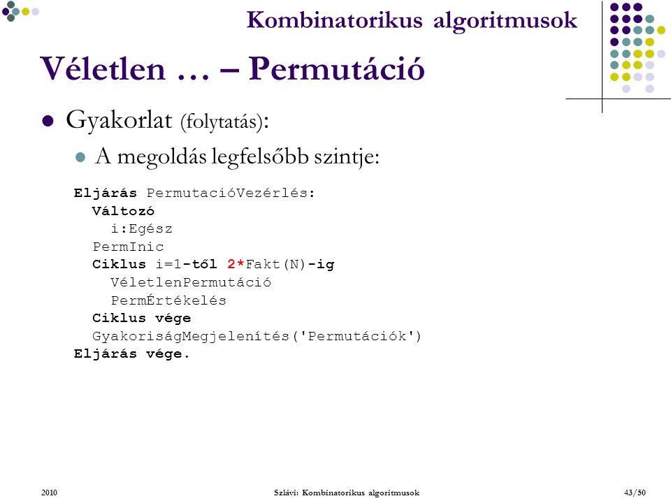 Kombinatorikus algoritmusok 2010Szlávi: Kombinatorikus algoritmusok43/50 Véletlen … – Permutáció Gyakorlat (folytatás) : A megoldás legfelsőbb szintje: Eljárás PermutacióVezérlés: Változó i:Egész PermInic Ciklus i=1-től 2*Fakt(N)-ig VéletlenPermutáció PermÉrtékelés Ciklus vége GyakoriságMegjelenítés( Permutációk ) Eljárás vége.