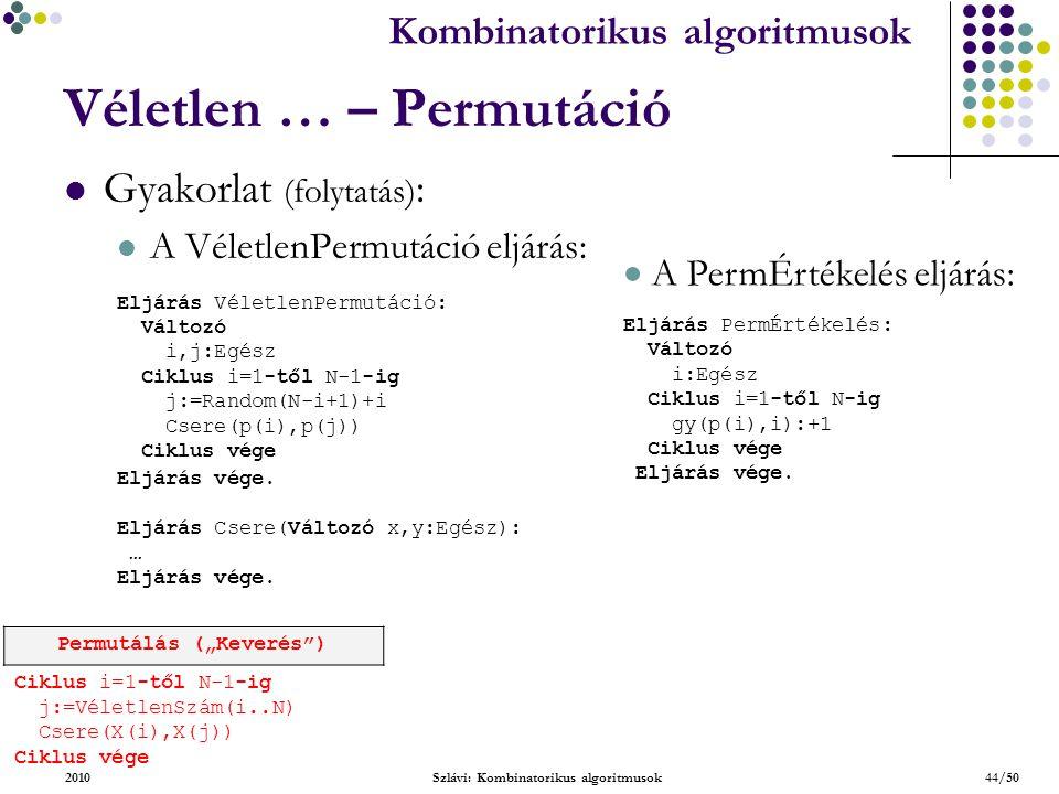 Kombinatorikus algoritmusok 2010Szlávi: Kombinatorikus algoritmusok44/50 Véletlen … – Permutáció Gyakorlat (folytatás) : A VéletlenPermutáció eljárás: Eljárás VéletlenPermutáció: Változó i,j:Egész Ciklus i=1-től N-1-ig j:=Random(N-i+1)+i Csere(p(i),p(j)) Ciklus vége Eljárás vége.