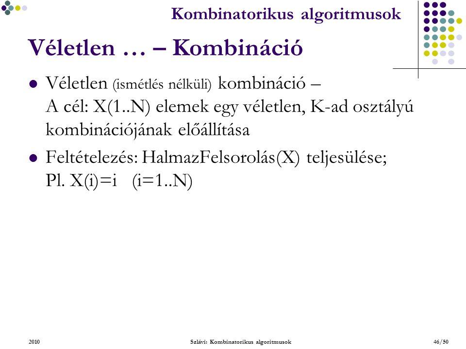 Kombinatorikus algoritmusok 2010Szlávi: Kombinatorikus algoritmusok46/50 Véletlen … – Kombináció Véletlen (ismétlés nélküli) kombináció – A cél: X(1..N) elemek egy véletlen, K-ad osztályú kombinációjának előállítása Feltételezés: HalmazFelsorolás(X) teljesülése; Pl.