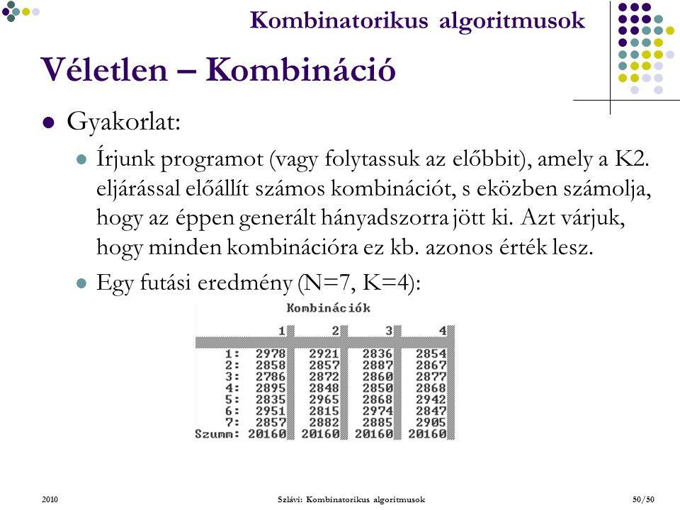 Kombinatorikus algoritmusok 2010Szlávi: Kombinatorikus algoritmusok50/50 Véletlen – Kombináció Gyakorlat: Írjunk programot (vagy folytassuk az előbbit), amely a K2.