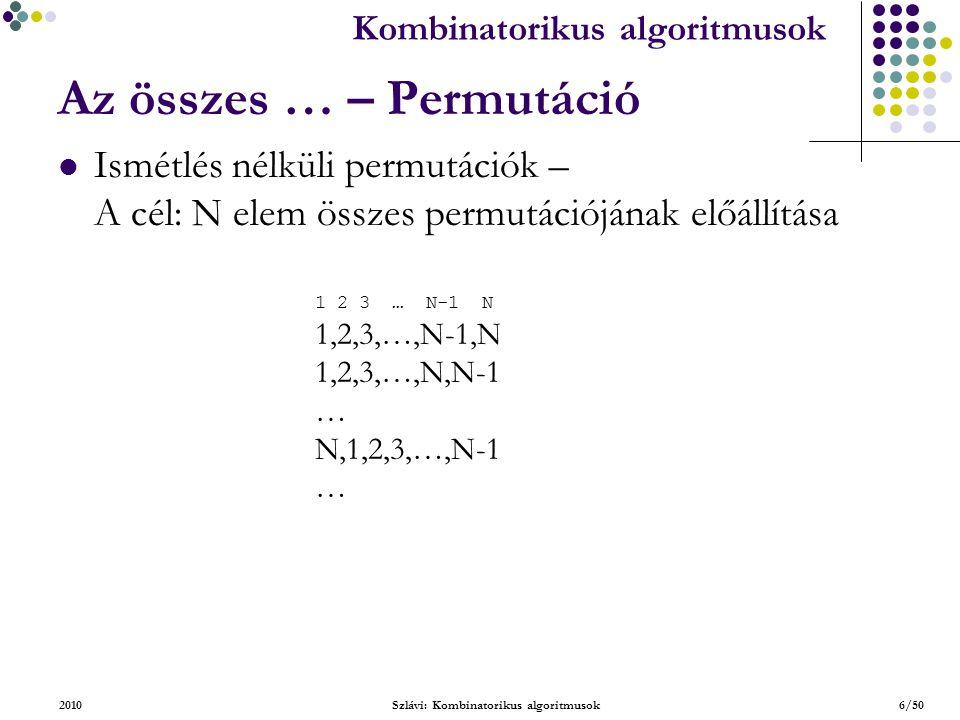 Kombinatorikus algoritmusok 2010Szlávi: Kombinatorikus algoritmusok6/50 Az összes … – Permutáció Ismétlés nélküli permutációk – A cél: N elem összes permutációjának előállítása 1 2 3 … N-1 N 1,2,3,…,N-1,N 1,2,3,…,N,N-1 … N,1,2,3,…,N-1 …