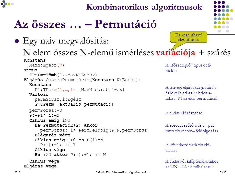 """Kombinatorikus algoritmusok 2010Szlávi: Kombinatorikus algoritmusok8/50 Az összes … – Permutáció Egy naiv megvalósítás (folytatás) : N elem összes N-elemű ismétléses variációja + szűrés Hatékonyság: az """"érdekes elemek számaránya: N!/N N  0 Függvény PermutációE(Konstans P:TPerm):Logikai Változó i,j:Egész mégOK:Logikai A permutáció-ságot vizsgáló függvény szignatúrája és lokális adatainak deklarációja."""