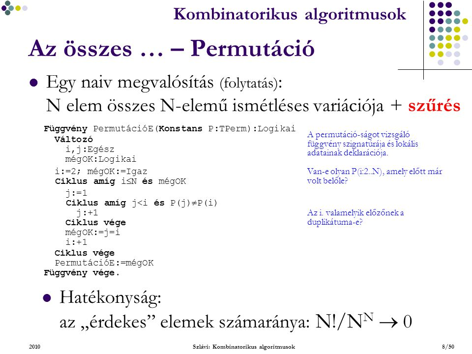 Kombinatorikus algoritmusok 2010Szlávi: Kombinatorikus algoritmusok9/50 Az összes … – Permutáció Egy backtrack alapú megvalósítás: A legfelsőbb szint: Eljárás ÖsszesPermutáció(Konstans N:Egész): Konstans X0:TPerm(0,…,0) [MaxN darab 0-ás] Típus TKeresett=Rekord(van:Logikai; melyik:Egész) Változó i:Egész X:TPerm [aktuális permutáció] ker:TKeresett permSorsz:Egész … A lényegi eljárás fejsora és lokális adatainak deklarációja.