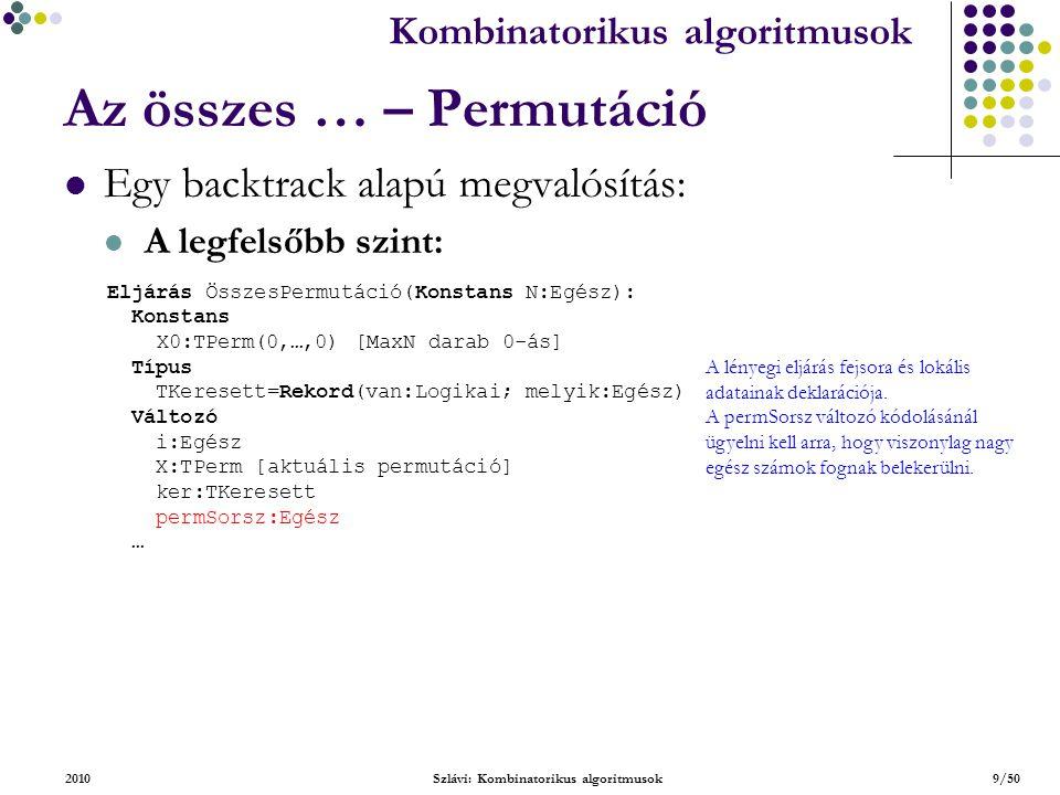 Kombinatorikus algoritmusok 2010Szlávi: Kombinatorikus algoritmusok10/50 Az összes … – Permutáció Egy backtrack alapú megvalósítás (folytatás) : A legfelsőbb szint (folytatás): … permSorsz:=0 i:=1; X:=X0 Ciklus amíg i  1 A megszokott backtrack ciklus inicializáló része.