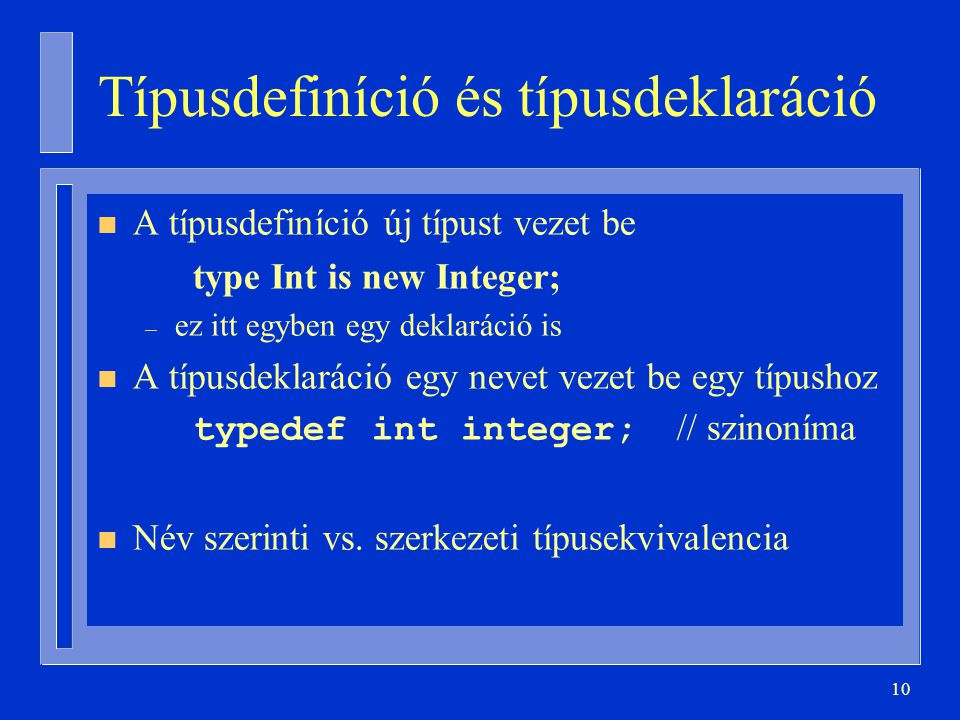 10 Típusdefiníció és típusdeklaráció n A típusdefiníció új típust vezet be type Int is new Integer; – ez itt egyben egy deklaráció is n A típusdeklaráció egy nevet vezet be egy típushoz typedef int integer; // szinoníma n Név szerinti vs.