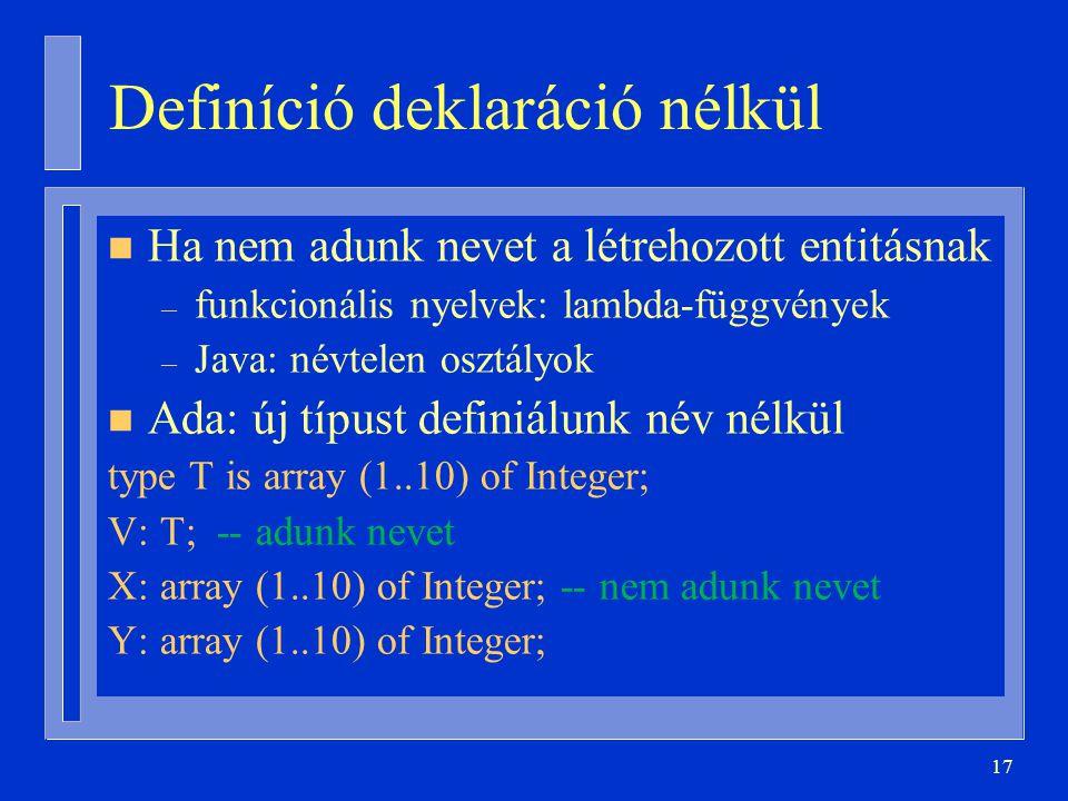 17 Definíció deklaráció nélkül n Ha nem adunk nevet a létrehozott entitásnak – funkcionális nyelvek: lambda-függvények – Java: névtelen osztályok n Ada: új típust definiálunk név nélkül type T is array (1..10) of Integer; V: T; -- adunk nevet X: array (1..10) of Integer; -- nem adunk nevet Y: array (1..10) of Integer;
