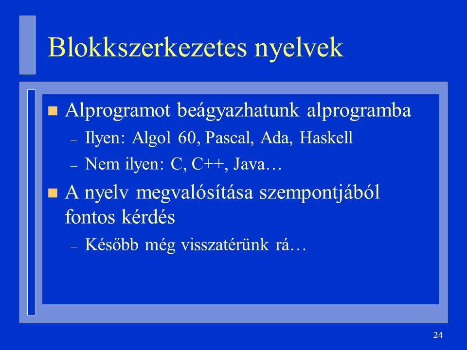 24 Blokkszerkezetes nyelvek n Alprogramot beágyazhatunk alprogramba – Ilyen: Algol 60, Pascal, Ada, Haskell – Nem ilyen: C, C++, Java… n A nyelv megvalósítása szempontjából fontos kérdés – Később még visszatérünk rá…