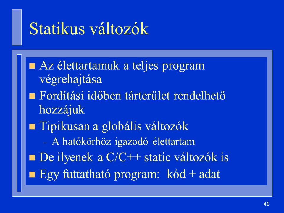 41 Statikus változók n Az élettartamuk a teljes program végrehajtása n Fordítási időben tárterület rendelhető hozzájuk n Tipikusan a globális változók – A hatókörhöz igazodó élettartam n De ilyenek a C/C++ static változók is n Egy futtatható program: kód + adat