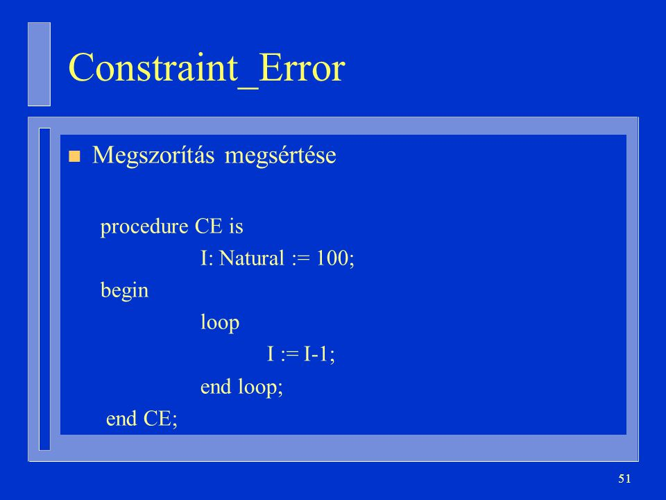 51 Constraint_Error n Megszorítás megsértése procedure CE is I: Natural := 100; begin loop I := I-1; end loop; end CE;