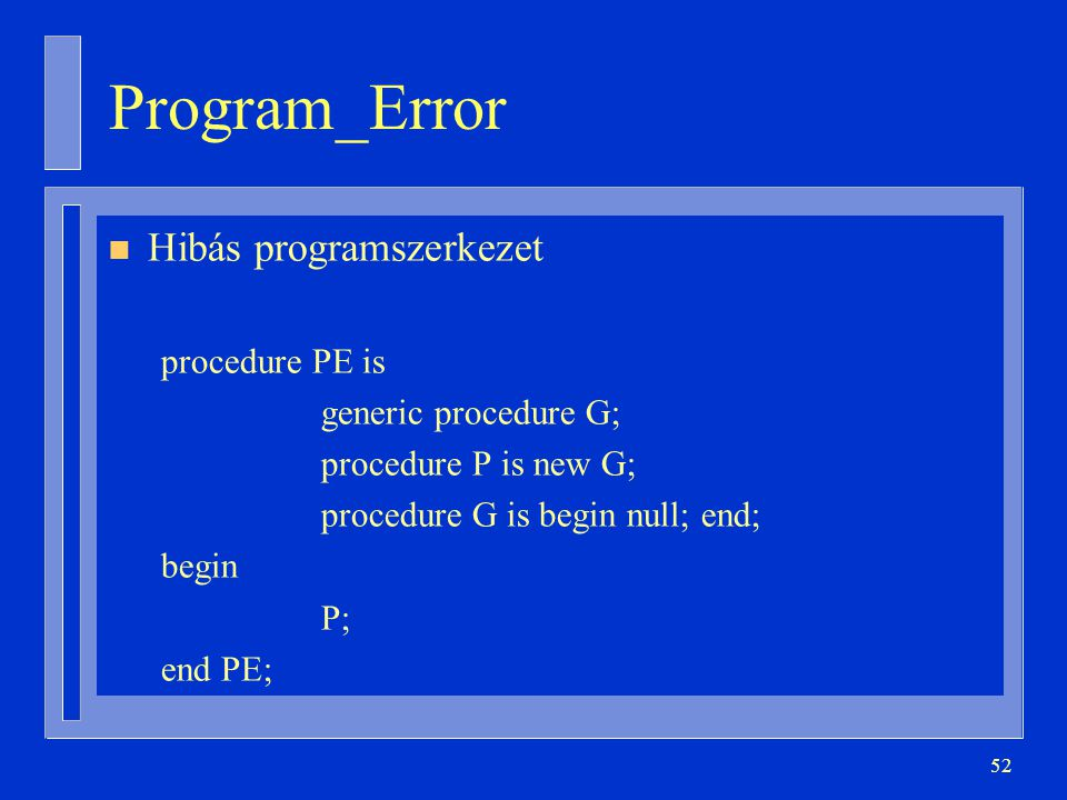 52 Program_Error n Hibás programszerkezet procedure PE is generic procedure G; procedure P is new G; procedure G is begin null; end; begin P; end PE;