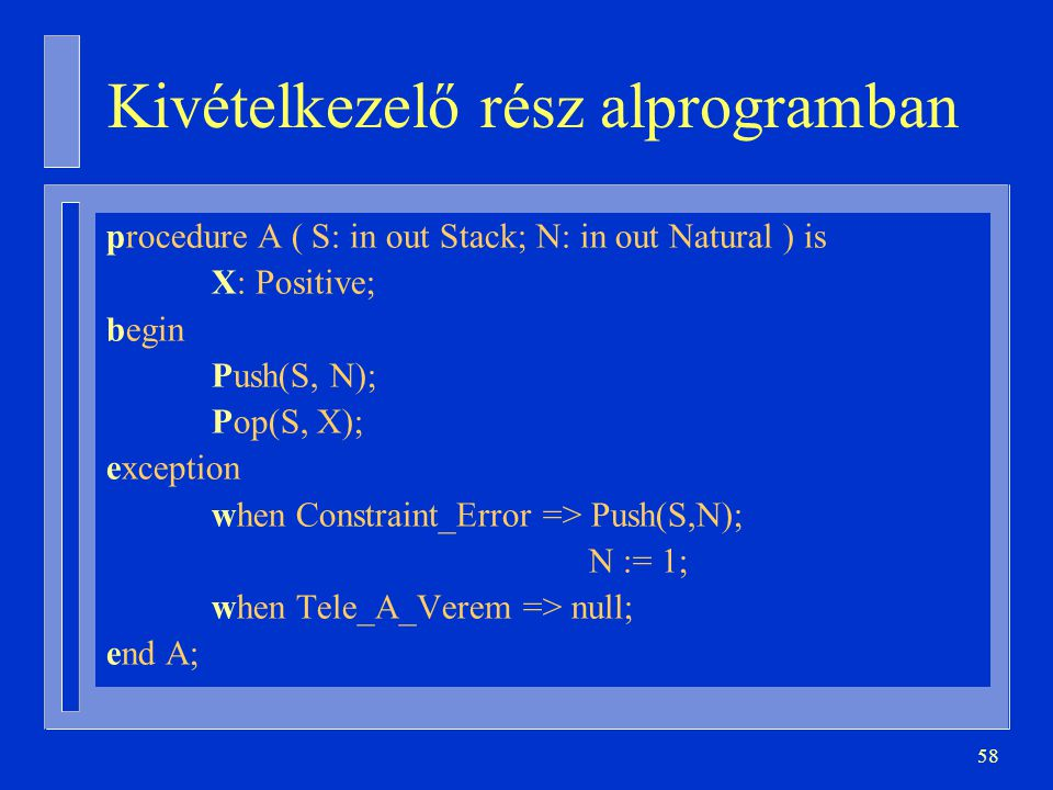 58 Kivételkezelő rész alprogramban procedure A ( S: in out Stack; N: in out Natural ) is X: Positive; begin Push(S, N); Pop(S, X); exception when Constraint_Error => Push(S,N); N := 1; when Tele_A_Verem => null; end A;