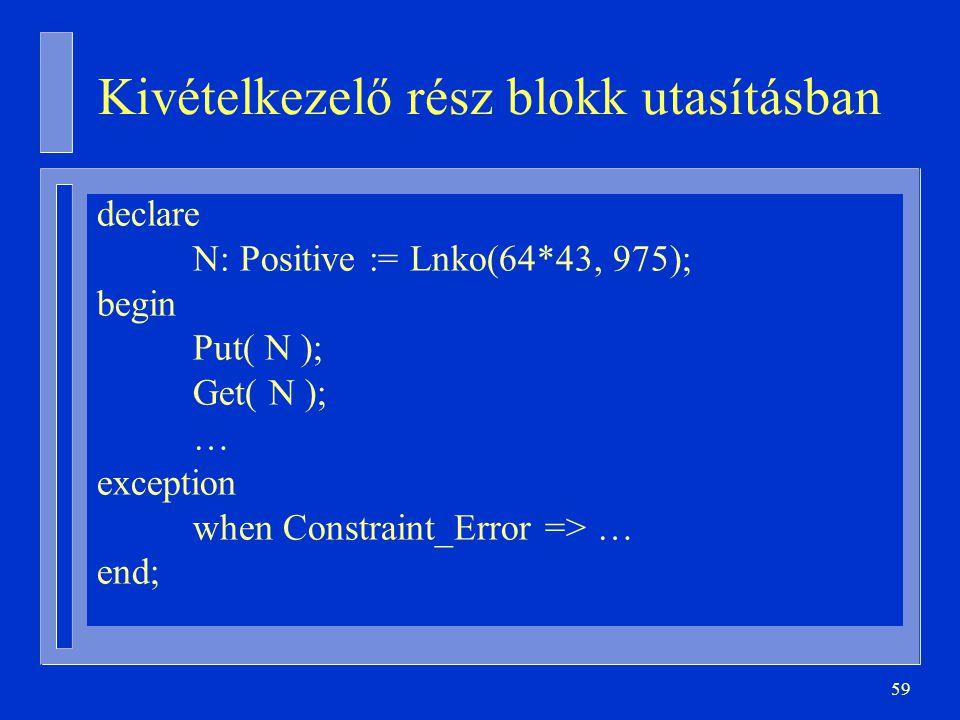 59 Kivételkezelő rész blokk utasításban declare N: Positive := Lnko(64*43, 975); begin Put( N ); Get( N ); … exception when Constraint_Error => … end;
