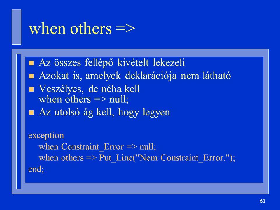 61 when others => n Az összes fellépő kivételt lekezeli n Azokat is, amelyek deklarációja nem látható n Veszélyes, de néha kell when others => null; n Az utolsó ág kell, hogy legyen exception when Constraint_Error => null; when others => Put_Line( Nem Constraint_Error. ); end;